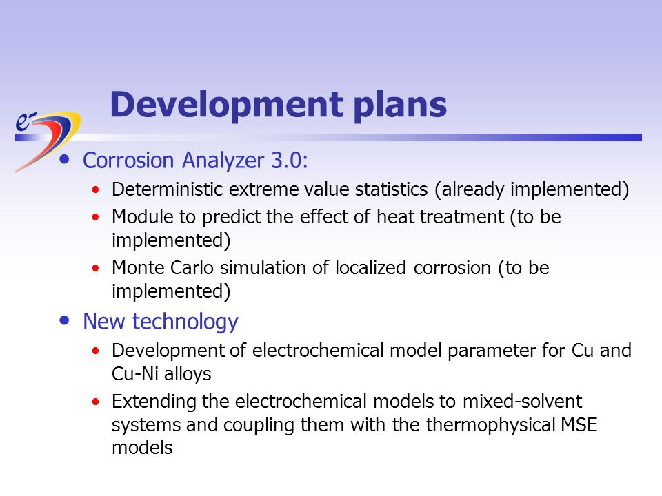 Development plans Corrosion Analyzer 3.0: Deterministic extreme value statistics (already implemented) Module to predict the effect of heat treatment (to be implemented) Monte Carlo simulation of localized corrosion (to be implemented) New technology Development of electrochemical model parameter for Cu and Cu-Ni alloys Extending the electrochemical models to mixed-solvent systems and coupling them with the thermophysical MSE models