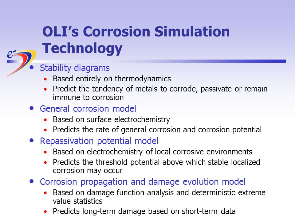 OLIs Corrosion Simulation Technology Stability diagrams Based entirely on thermodynamics Predict the tendency of metals to corrode, passivate or remain immune to corrosion General corrosion model Based on surface electrochemistry Predicts the rate of general corrosion and corrosion potential Repassivation potential model Based on electrochemistry of local corrosive environments Predicts the threshold potential above which stable localized corrosion may occur Corrosion propagation and damage evolution model Based on damage function analysis and deterministic extreme value statistics Predicts long-term damage based on short-term data