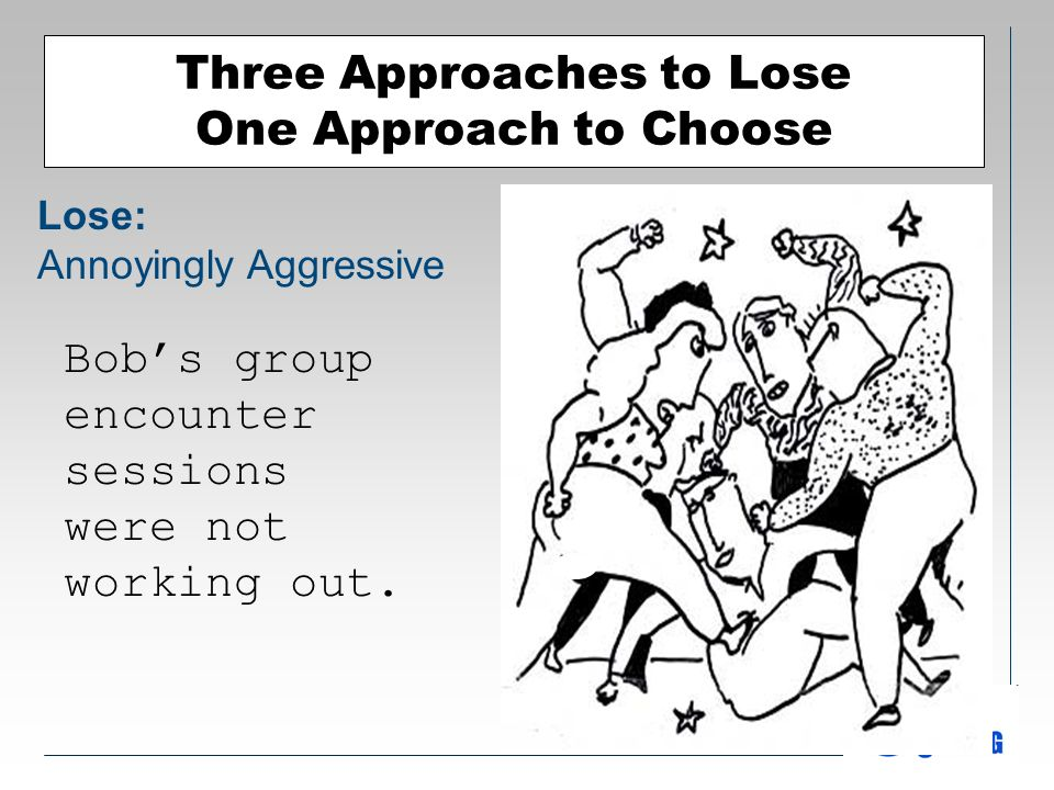 Three Approaches to Lose One Approach to Choose Lose: Annoyingly Aggressive Bobs group encounter sessions were not working out.