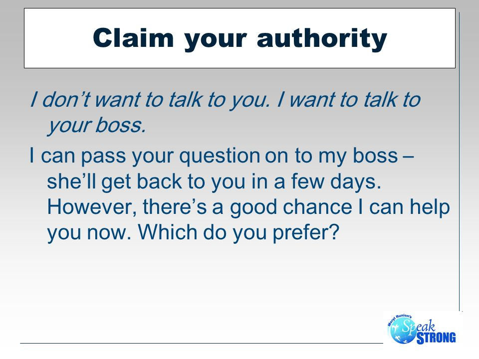 Claim your authority I dont want to talk to you. I want to talk to your boss.