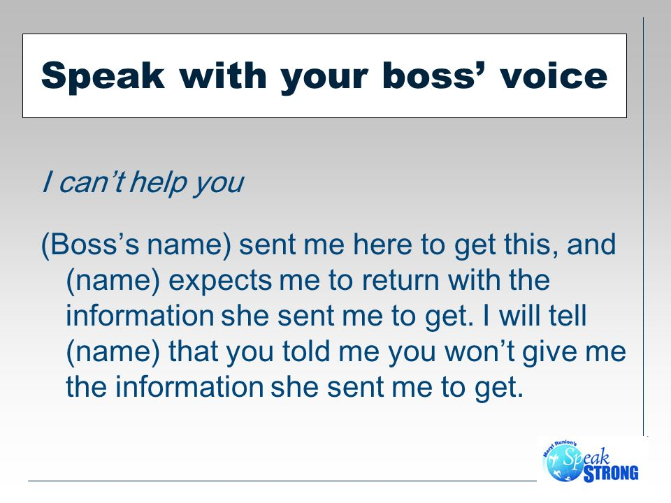 Speak with your boss voice I cant help you (Bosss name) sent me here to get this, and (name) expects me to return with the information she sent me to get.