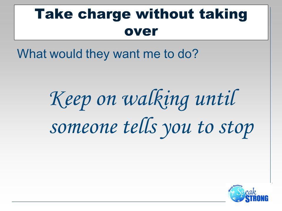 Take charge without taking over What would they want me to do.