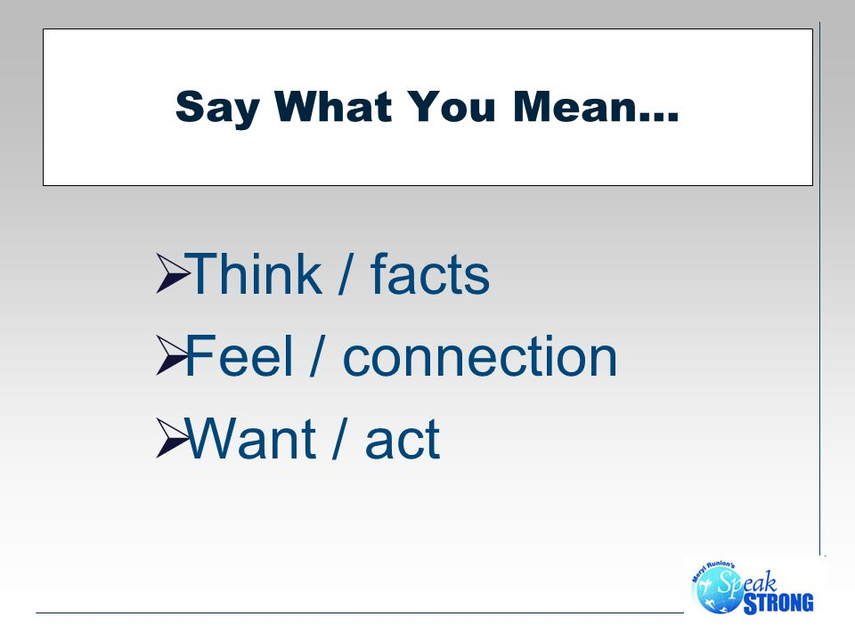 Say What You Mean… Think / facts Feel / connection Want / act
