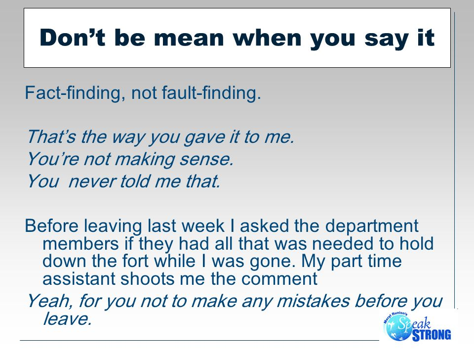 Dont be mean when you say it Fact-finding, not fault-finding.
