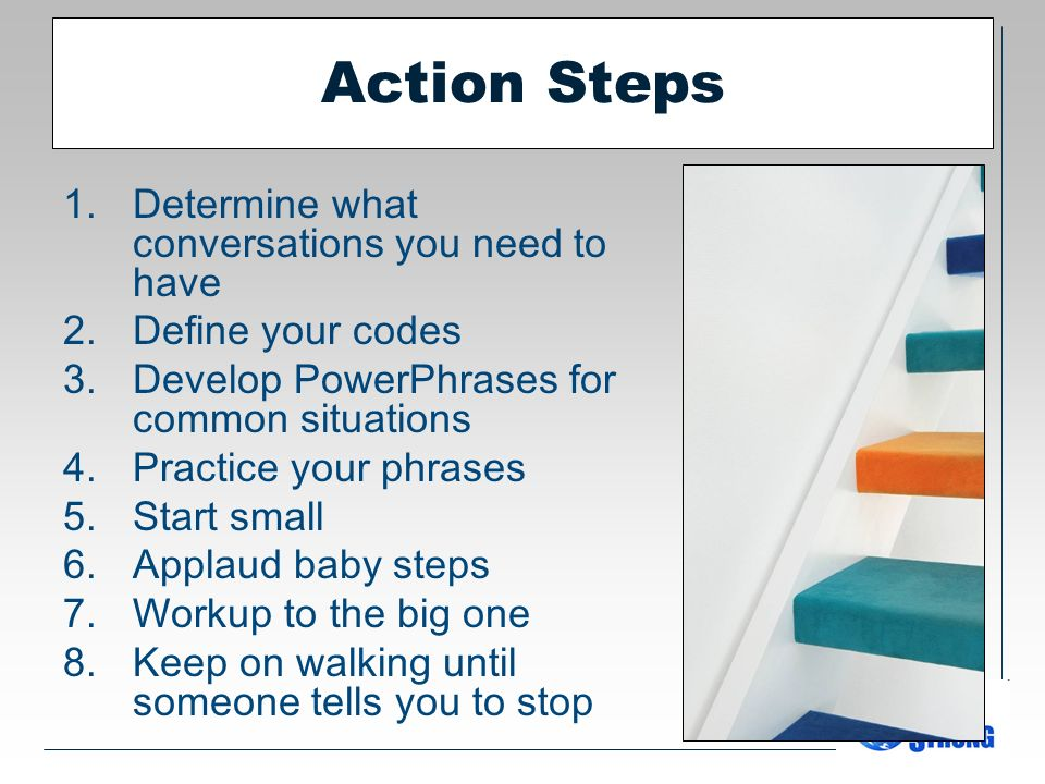 Action Steps 1.Determine what conversations you need to have 2.Define your codes 3.Develop PowerPhrases for common situations 4.Practice your phrases 5.Start small 6.Applaud baby steps 7.Workup to the big one 8.Keep on walking until someone tells you to stop
