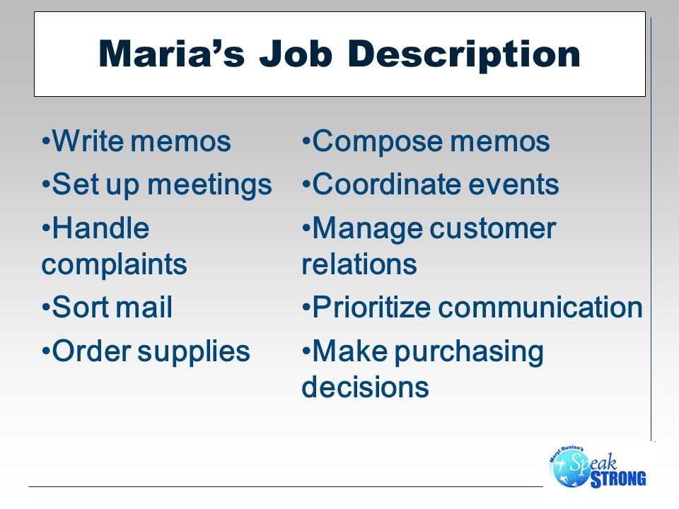Marias Job Description Write memos Set up meetings Handle complaints Sort mail Order supplies Compose memos Coordinate events Manage customer relations Prioritize communication Make purchasing decisions