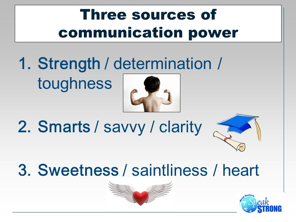 Three sources of communication power 1.Strength / determination / toughness 2.Smarts / savvy / clarity 3.Sweetness / saintliness / heart