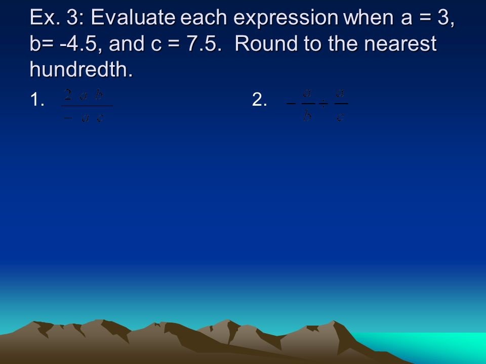 Ex. 3: Evaluate each expression when a = 3, b= -4.5, and c = 7.5. Round to the nearest hundredth. 1.2.