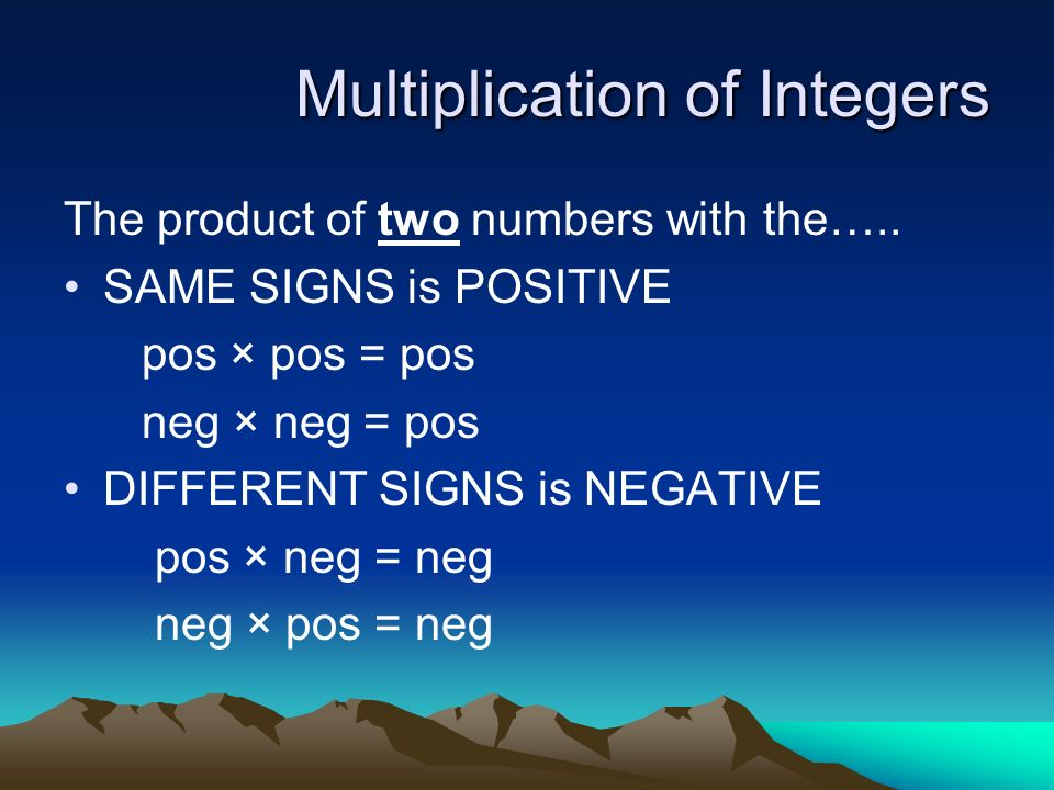 Multiplication of Integers The product of two numbers with the….. SAME SIGNS is POSITIVE pos × pos = pos neg × neg = pos DIFFERENT SIGNS is NEGATIVE p