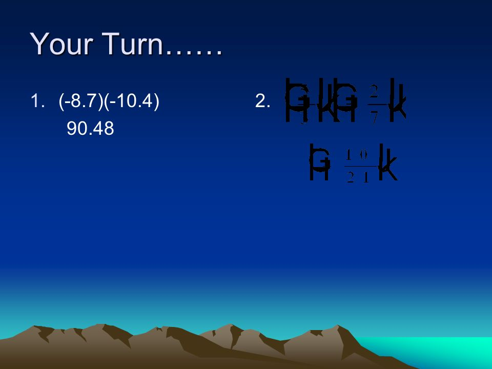 Your Turn…… 1.(-8.7)(-10.4) 90.48 2.