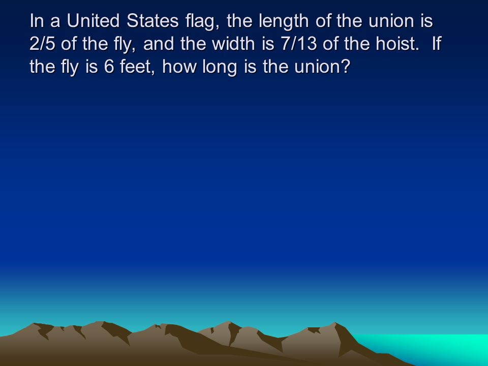 In a United States flag, the length of the union is 2/5 of the fly, and the width is 7/13 of the hoist. If the fly is 6 feet, how long is the union?