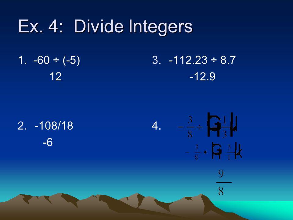 Ex. 4: Divide Integers 1. -60 ÷ (-5) 12 2.-108/18 -6 3. 3.-112.23 ÷ 8.7 -12.9 4.