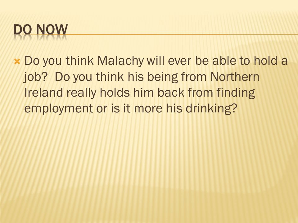 Do you think Malachy will ever be able to hold a job? Do you think his being from Northern Ireland really holds him back from finding employment or is