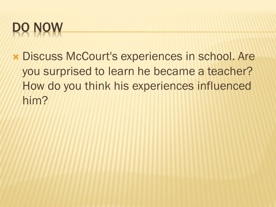 Discuss McCourt's experiences in school. Are you surprised to learn he became a teacher? How do you think his experiences influenced him?