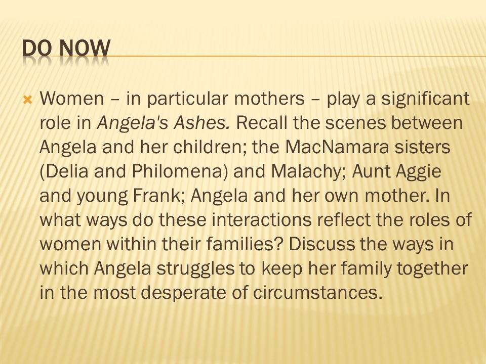 Women – in particular mothers – play a significant role in Angela's Ashes. Recall the scenes between Angela and her children; the MacNamara sisters (D