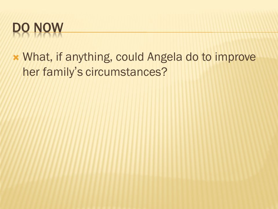What, if anything, could Angela do to improve her familys circumstances?