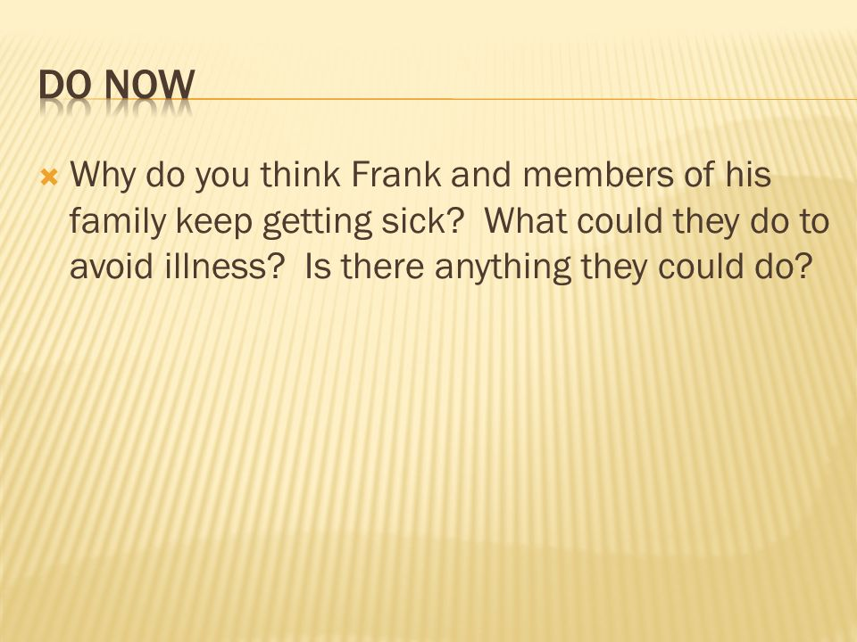 Why do you think Frank and members of his family keep getting sick? What could they do to avoid illness? Is there anything they could do?