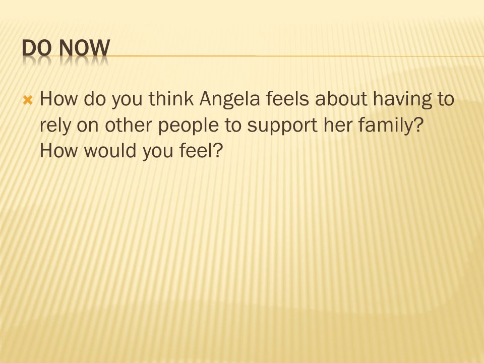 How do you think Angela feels about having to rely on other people to support her family? How would you feel?