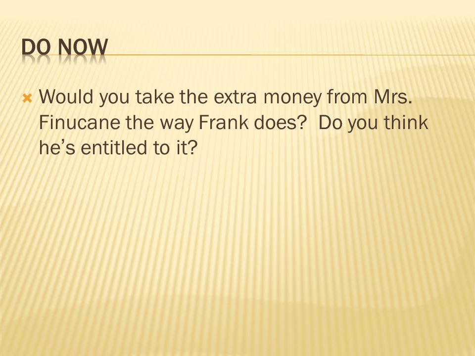 Would you take the extra money from Mrs. Finucane the way Frank does? Do you think hes entitled to it?