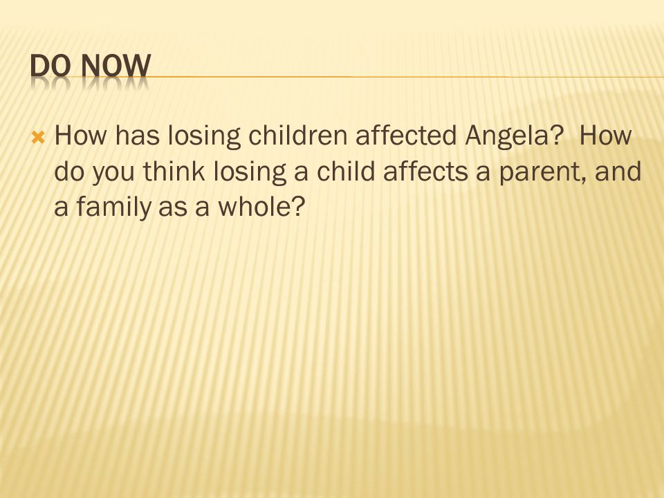 How has losing children affected Angela? How do you think losing a child affects a parent, and a family as a whole?