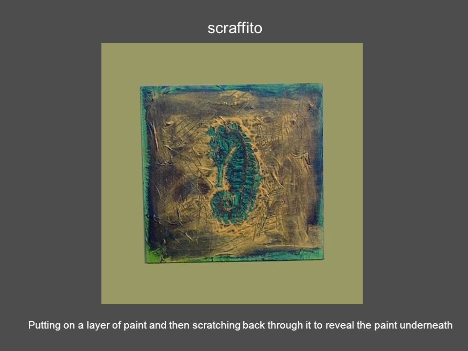 scraffito Putting on a layer of paint and then scratching back through it to reveal the paint underneath