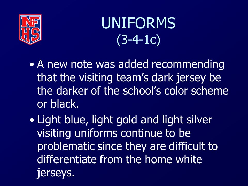 UNIFORMS (3-4-1c) A new note was added recommending that the visiting teams dark jersey be the darker of the schools color scheme or black. Light blue