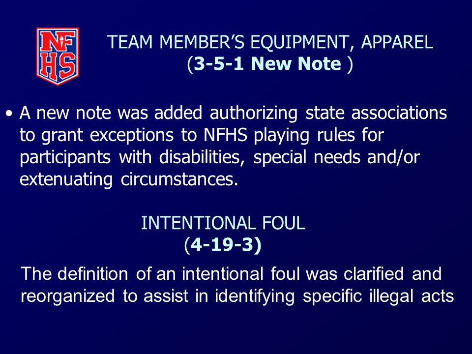 TEAM MEMBERS EQUIPMENT, APPAREL (3-5-1 New Note ) A new note was added authorizing state associations to grant exceptions to NFHS playing rules for pa
