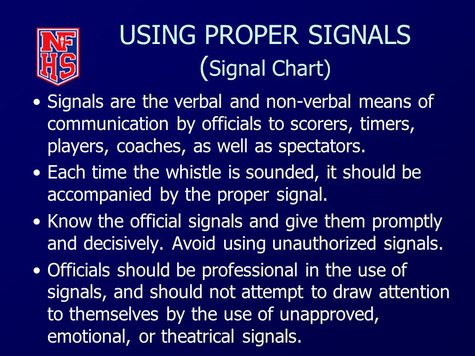 USING PROPER SIGNALS ( Signal Chart) Signals are the verbal and non-verbal means of communication by officials to scorers, timers, players, coaches, a