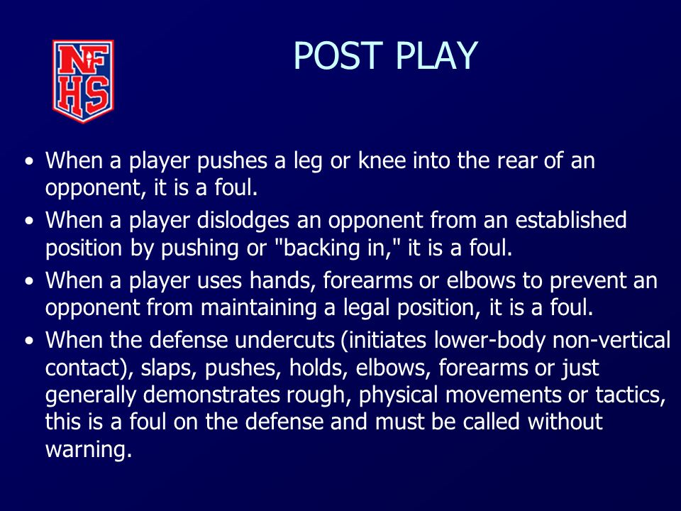 POST PLAY When a player pushes a leg or knee into the rear of an opponent, it is a foul. When a player dislodges an opponent from an established posit