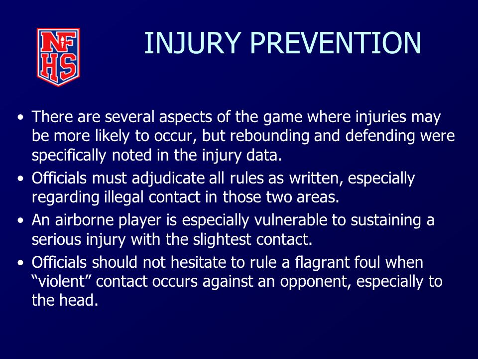 INJURY PREVENTION There are several aspects of the game where injuries may be more likely to occur, but rebounding and defending were specifically not