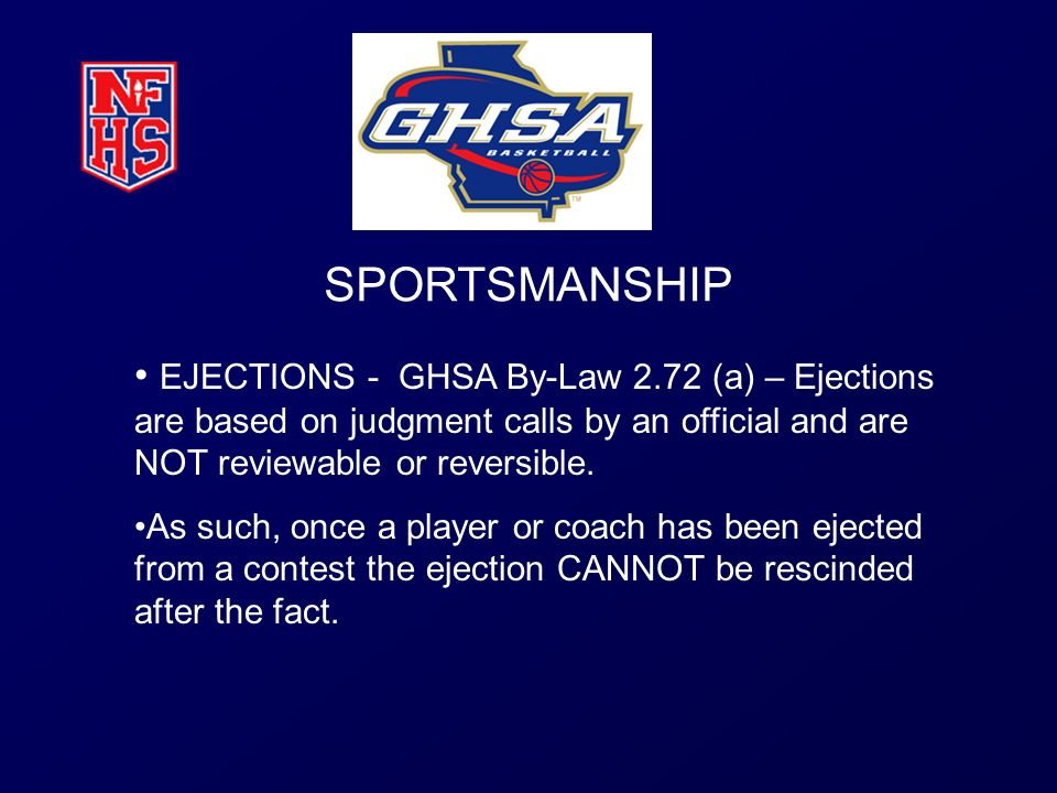 SPORTSMANSHIP EJECTIONS - GHSA By-Law 2.72 (a) – Ejections are based on judgment calls by an official and are NOT reviewable or reversible. As such, o