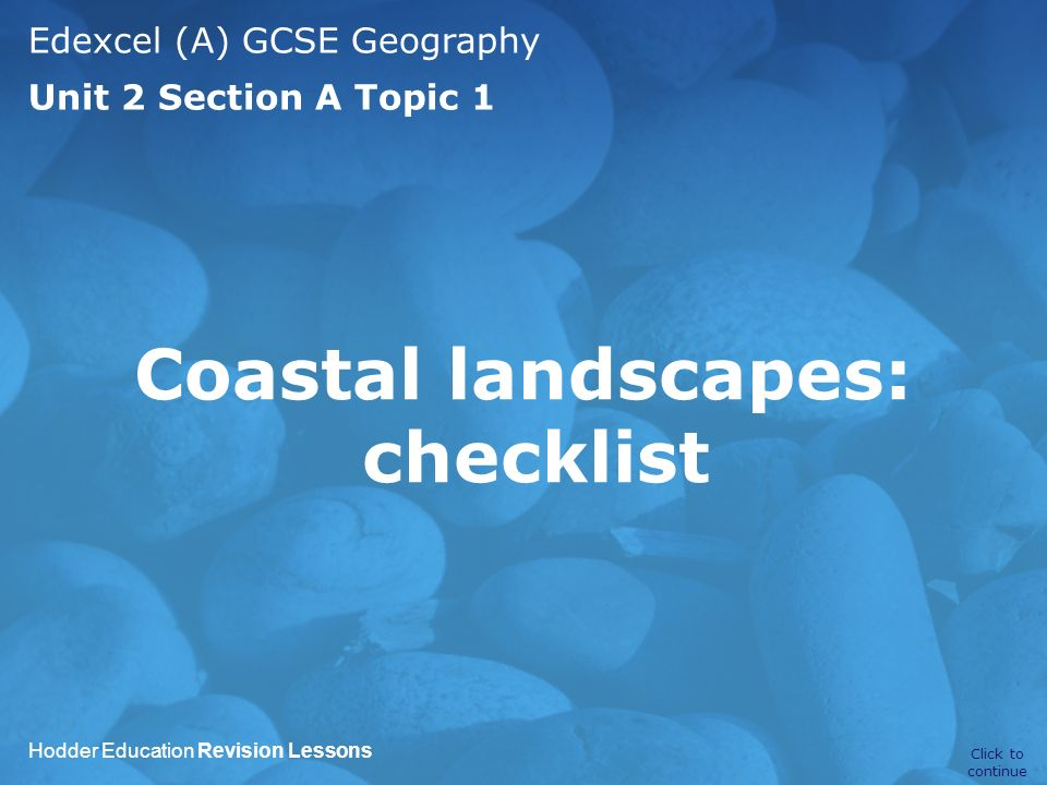 Edexcel (A) GCSE Geography Unit 2 Section A Topic 1 Hodder Education Revision Lessons Coastal landscapes: checklist Click to continue