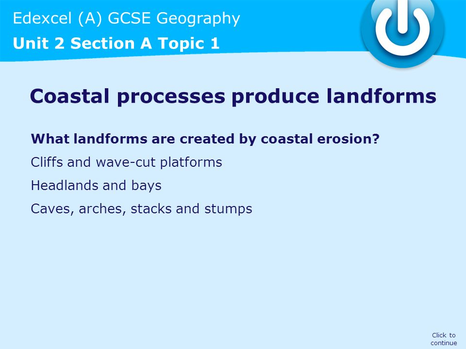 Edexcel (A) GCSE Geography Unit 2 Section A Topic 1 Coastal processes produce landforms What landforms are created by coastal erosion? Cliffs and wave