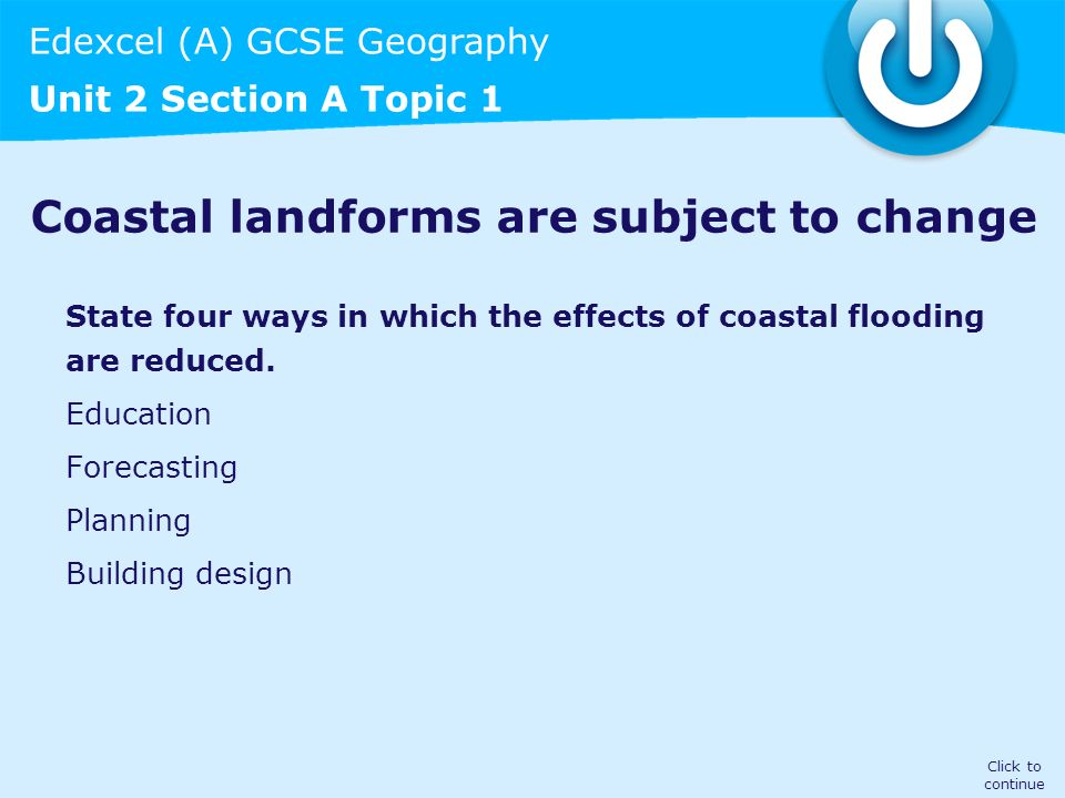 Edexcel (A) GCSE Geography Unit 2 Section A Topic 1 Coastal landforms are subject to change State four ways in which the effects of coastal flooding a