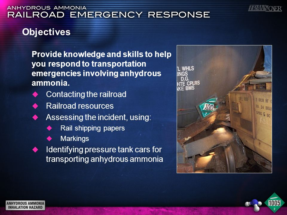 Objectives Provide knowledge and skills to help you respond to transportation emergencies involving anhydrous ammonia. u Contacting the railroad u Rai
