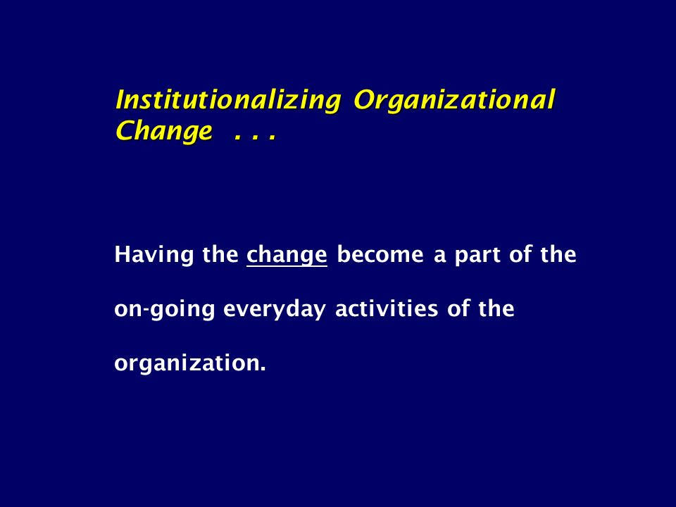 Institutionalizing Organizational Change... Having the change become a part of the on-going everyday activities of the organization.