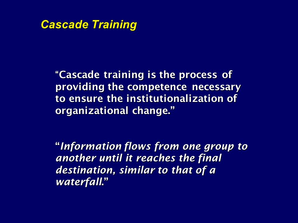 Cascade Training Cascade training is the process of providing the competence necessary to ensure the institutionalization of organizational change.Cascade training is the process of providing the competence necessary to ensure the institutionalization of organizational change.