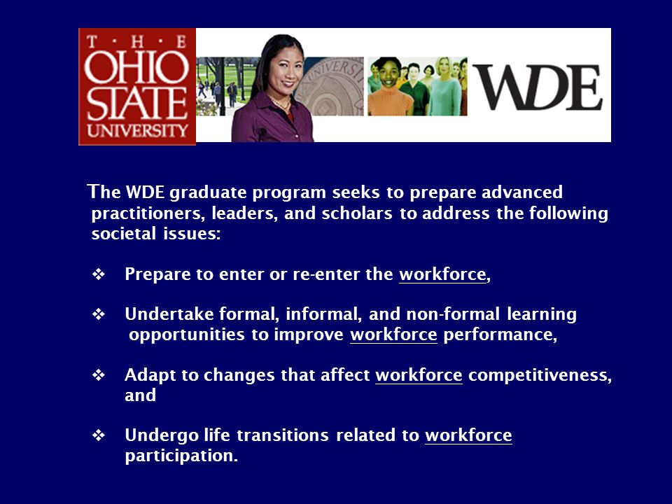 T he WDE graduate program seeks to prepare advanced practitioners, leaders, and scholars to address the following societal issues: Prepare to enter or
