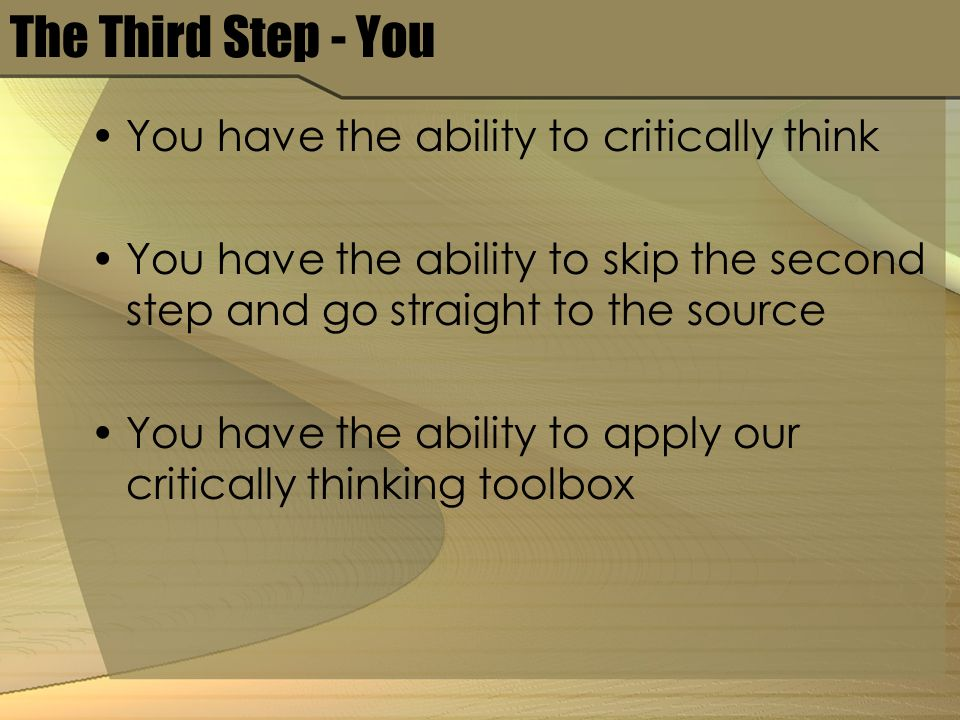 The Third Step - You You have the ability to critically think You have the ability to skip the second step and go straight to the source You have the