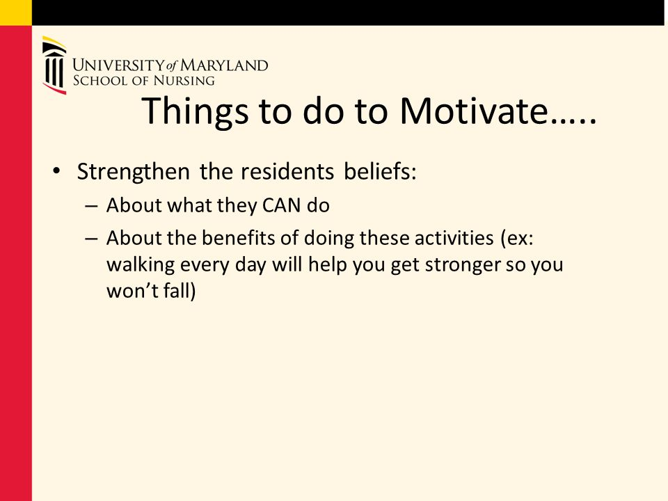 Things to do to Motivate….. Strengthen the residents beliefs: – About what they CAN do – About the benefits of doing these activities (ex: walking eve