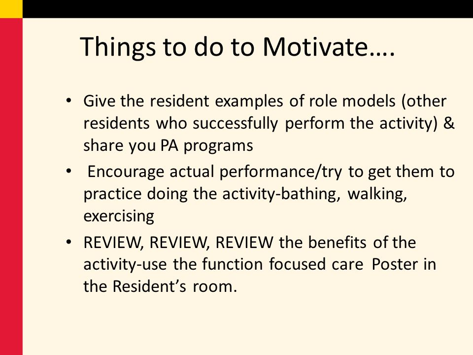 Things to do to Motivate…. Give the resident examples of role models (other residents who successfully perform the activity) & share you PA programs E