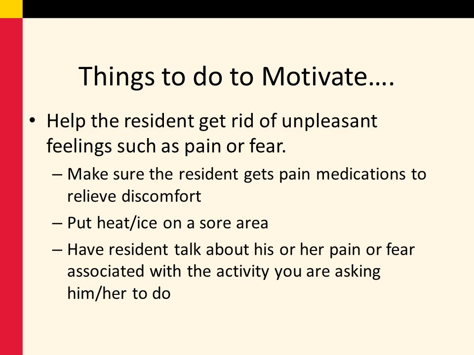 Things to do to Motivate…. Help the resident get rid of unpleasant feelings such as pain or fear. – Make sure the resident gets pain medications to re