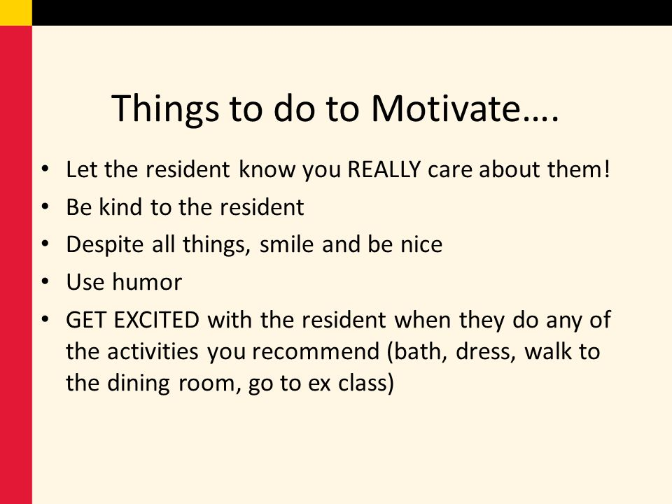 Things to do to Motivate…. Let the resident know you REALLY care about them! Be kind to the resident Despite all things, smile and be nice Use humor G