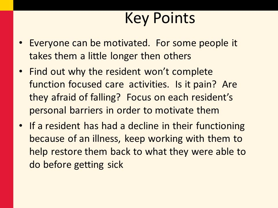 Key Points Everyone can be motivated. For some people it takes them a little longer then others Find out why the resident wont complete function focus