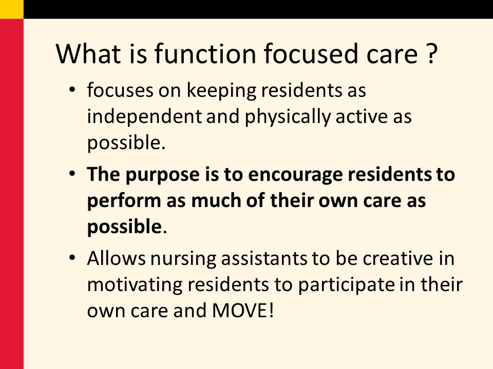 What is function focused care ? focuses on keeping residents as independent and physically active as possible. The purpose is to encourage residents t