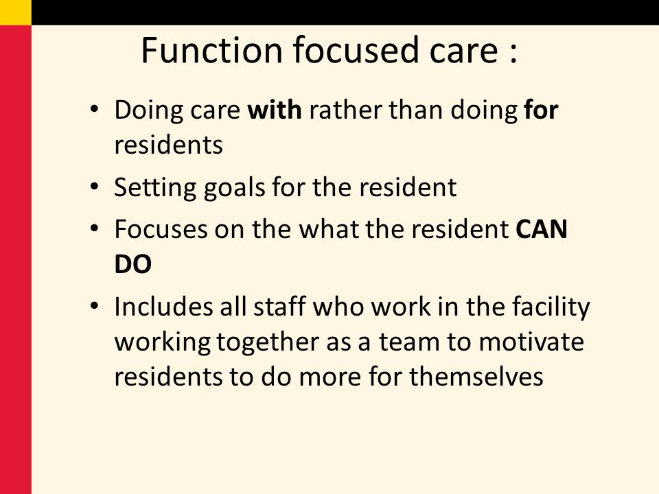 Function focused care : Doing care with rather than doing for residents Setting goals for the resident Focuses on the what the resident CAN DO Include