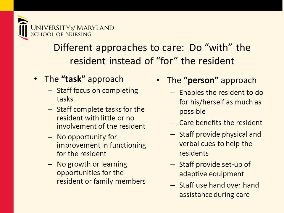 Different approaches to care: Do with the resident instead of for the resident The task approach – Staff focus on completing tasks – Staff complete ta