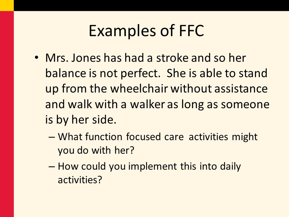 Examples of FFC Mrs. Jones has had a stroke and so her balance is not perfect. She is able to stand up from the wheelchair without assistance and walk