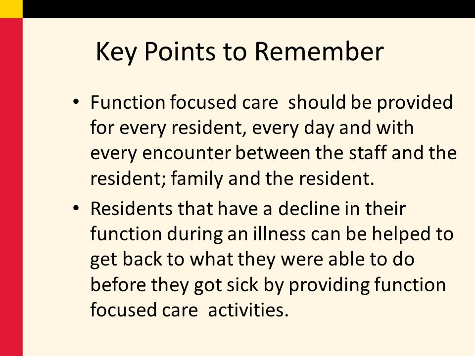 Key Points to Remember Function focused care should be provided for every resident, every day and with every encounter between the staff and the resid