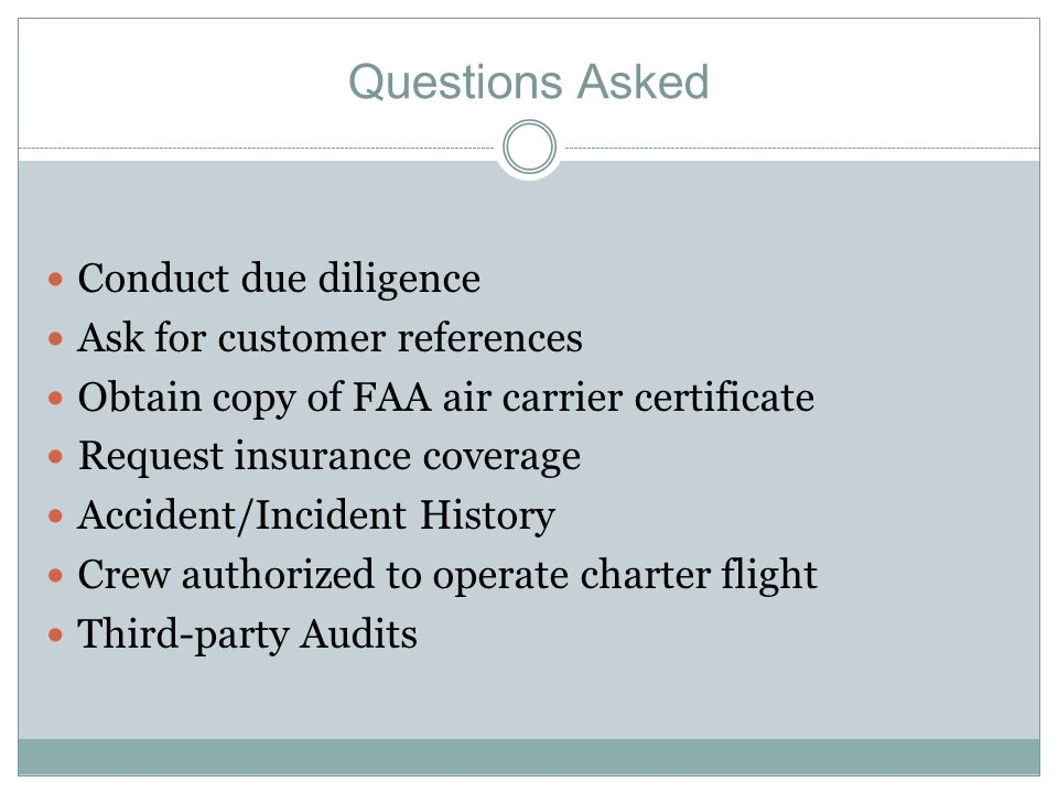 Questions Asked Conduct due diligence Ask for customer references Obtain copy of FAA air carrier certificate Request insurance coverage Accident/Incident History Crew authorized to operate charter flight Third-party Audits